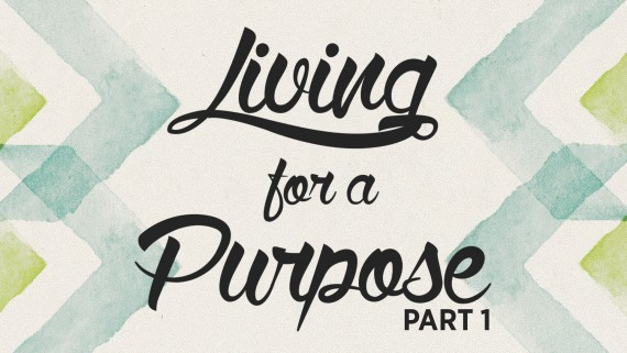 Living for a Purpose – Part 1