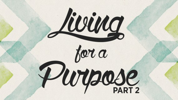 Living for a Purpose – Part 2