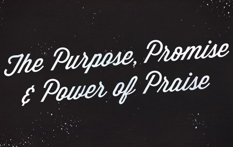 The Purpose, Promise and Power of Praise